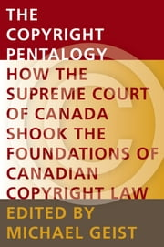 The Copyright Pentalogy - How the Supreme Court of Canada Shook the Foundations of Canadian Copyright Law ebook by Michael Geist
