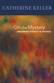 On the Mystery - Discerning Divinity In Process ebook by Catherine Keller
