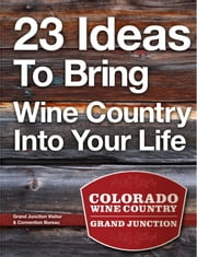 23 Ideas To Bring Wine Country Into Your Life ebook by Grand Junction
