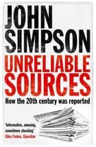 Unreliable Sources - How the Twentieth Century Was Reported ebook by John Simpson