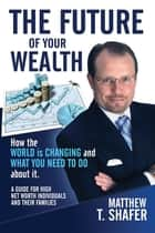 The Future of Your Wealth: How the World Is Changing and What You Need to Do about It ebook by Matthew T. Shafer