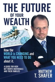 The Future of Your Wealth: How the World Is Changing and What You Need to Do about It: A Guide for High Net Worth Individuals and Families ebook by Matthew T. Shafer