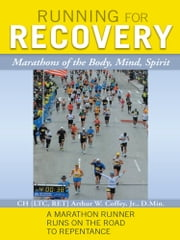 Running for Recovery - Marathons of the Body, Mind, Spirit ebook by CH LTC, RET Arthur Coffey, Jr., D MIN
