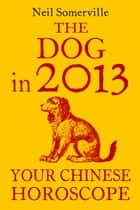 The Dog in 2013: Your Chinese Horoscope ebook by Neil Somerville