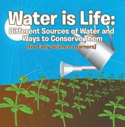 Water is Life: Different Sources of Water and Ways to Conserve Them (For Early Science Learners) - Nature Book for Kids - Earth Sciences ebook by Baby Professor
