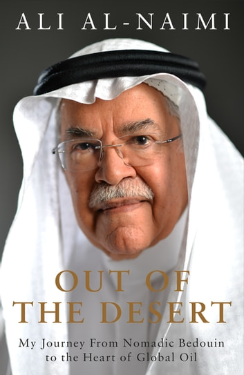 Out of the Desert - My Journey From Nomadic Bedouin to the Heart of Global Oil ebook by Ali Al-Naimi