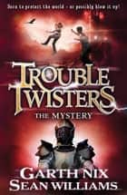 Troubletwisters 3: The Mystery ebook by Sean Williams, Garth Nix