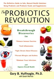 The Probiotics Revolution - The Definitive Guide to Safe, Natural Health Solutions Using Probiotic and Prebiotic Foods and Supplements ebook by Sarah Wernick,Gary B. Huffnagle