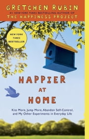 Happier at Home - Kiss More, Jump More, Abandon Self-Control, and My Other Experiments in Everyday Life ebook by Gretchen Rubin