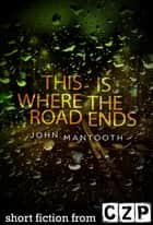 This is Where the Road Ends ebook by John Mantooth