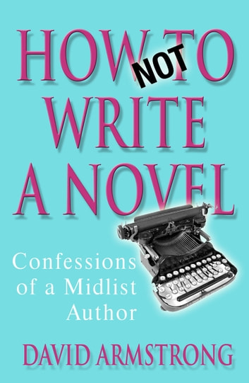 How Not to Write a Novel - Confessions of a Midlist Author ebook by David Armstrong