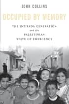 Occupied by Memory - The Intifada Generation and the Palestinian State of Emergency ekitaplar by John Collins