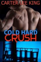Cold Hard Crush: Gay Romance ebook by Carter Lee King