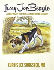 Ivory Joe Beagle - and Other Mostly True Tails from Hardin County, Kentucky ebook by Curtis Lee Songster