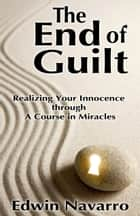 The End of Guilt: Realizing Your Innocence through A Course in Miracles ebook by Edwin Navarro