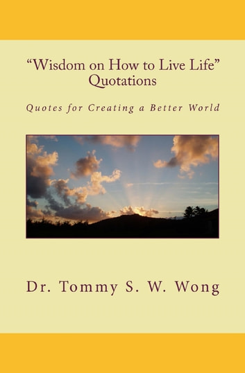 """Wisdom on How to Live Life"" Quotations: Quotes for Creating a Better World ebook by Tommy S. W. Wong"