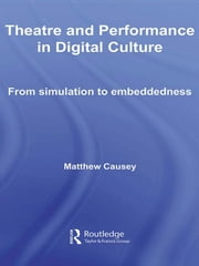 Theatre and Performance in Digital Culture - From Simulation to Embeddedness ebook by Matthew Causey