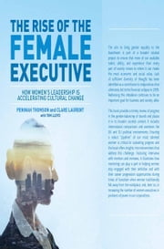 The Rise of the Female Executive - How Women's Leadership is Accelerating Cultural Change ebook by Peninah Thomson,Tom Lloyd,Clare Laurent