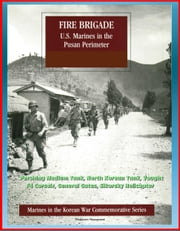 Marines in the Korean War Commemorative Series: Fire Brigade - U.S. Marines in the Pusan Perimeter, Pershing Medium Tank, North Korean Tank, Vought F4 Corsair, General Gates, Sikorsky Helicopter ebook by Progressive Management