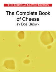 The Complete Book of Cheese, by Bob Brown - The Original Classic Edition ebook by Brown Bob