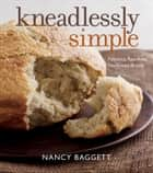 Kneadlessly Simple - Fabulous, Fuss-Free, No-Knead Breads ebook by Nancy Baggett