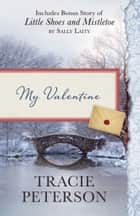 My Valentine - Also Includes Bonus Story of Little Shoes and Mistletoe by Sally Laity ebook by Tracie Peterson, Sally Laity