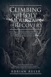 Climbing the Holy Mountain of Recovery - One Man's Escape from the Hell of Heroin Addiction with the Help of the Sacred Medicine, Ibogaine ebook by Adrian Auler