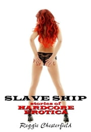 Slave Ship: Stories of Hardcore Erotica ebook by Reggie Chesterfield