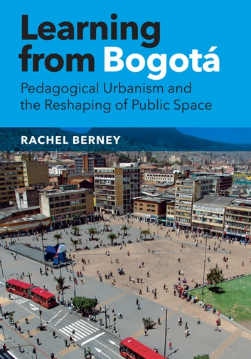 Learning from Bogotá - Pedagogical Urbanism and the Reshaping of Public Space ebook by Rachel Berney