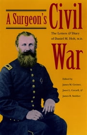 A Surgeon's Civil War - The Letters and Diary of Daniel M. Holt, M.D. ebook by James M Greiner,Janet L Coryell,James R Smither