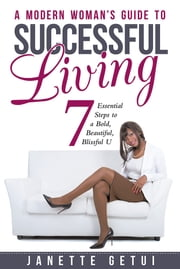 A Modern Woman's Guide to Successful Living - 7 Essential Steps to a Bold, Beautiful, Blissful U ebook by Janette Getui