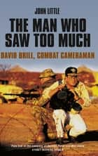 The Man Who Saw Too Much - David Brill, combat cameraman eBook by John Little