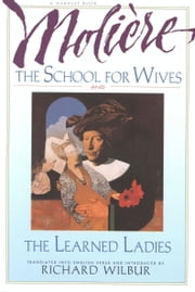 The School for Wives and The Learned Ladies, by Moliere - Two comedies in an acclaimed translation. ebook by Richard Wilbur