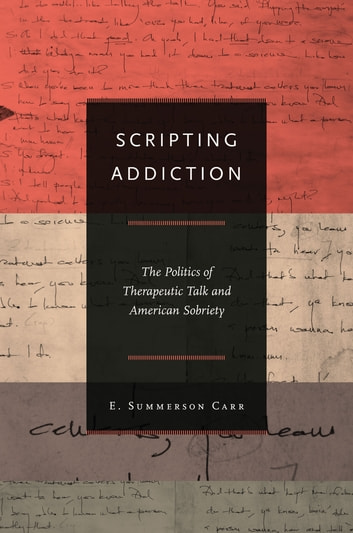 Scripting Addiction - The Politics of Therapeutic Talk and American Sobriety ebook by E. Summerson Carr