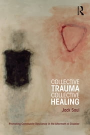 Collective Trauma, Collective Healing - Promoting Community Resilience in the Aftermath of Disaster ebook by Jack Saul