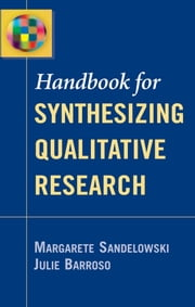 Handbook for Synthesizing Qualitative Research ebook by Margarete Sandelowski, PhD, RN, FAAN,Julie Barroso, PhD, ANP, APRN