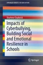 Impacts of Cyberbullying, Building Social and Emotional Resilience in Schools ebook by Sharlene Chadwick