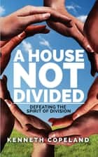 A House Not Divided - Defeating the Spirit of Division ebook by Copeland, Kenneth