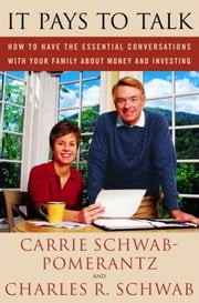 It Pays to Talk - How to Have the Essential Conversations with Your Family About Money and Investing ebook by Carrie Schwab-Pomerantz,Charles Schwab