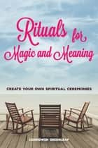 Rituals for Magic and Meaning - Create Your Own Spiritual Ceremonies ebook by Cerridwen Greenleaf, Arin Murphy-Hiscock