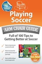 Playing Soccer: An Arm Chair Guide Full of 100 Tips to Getting Better at Soccer ebook by Arm Chair Guides