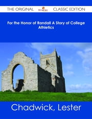 For the Honor of Randall A Story of College Athletics - The Original Classic Edition ebook by Lester Chadwick