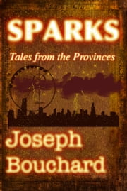 Sparks: Tales from the Provinces ebook by Joseph Bouchard