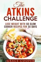 The Atkins Challenge: Lose Weight with 60 Slow Cooker Recipes for 30 Days - Atkins Recipes ebook by Grace Cooper