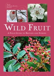 Wild Fruit - A Field Guide to Britain and Europe ebook by Alain Geneve
