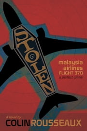 Stolen: Malaysia Airlines Flight 370: The Perfect Crime ebook by Colin Rousseaux
