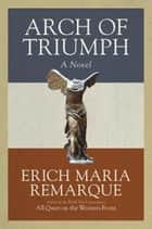 Arch of Triumph - A Novel ebook by Erich Maria Remarque, Walter Sorell, Denver Lindley