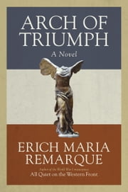 Arch of Triumph - A Novel ebook by Erich Maria Remarque,Walter Sorell,Denver Lindley