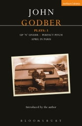 Godber Plays: 3 - April in Paris; up 'n' under; Perfect Pitch ebook by John Godber