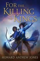 For the Killing of Kings ebook by Howard Andrew Jones